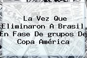La Vez Que Eliminaron A Brasil En Fase De <b>grupos</b> De <b>Copa América</b>