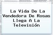 La Vida De <b>La Vendedora De Rosas</b> Llega A La Televisión
