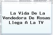 La Vida De <b>La Vendedora De Rosas</b> Llega A La TV
