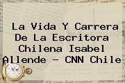 La Vida Y Carrera De La Escritora Chilena Isabel Allende - <b>CNN</b> Chile