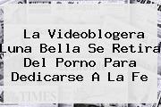 La Videoblogera <b>Luna Bella</b> Se Retira Del Porno Para Dedicarse A La Fe