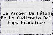 La <b>Virgen De Fátima</b> En La Audiencia Del Papa Francisco