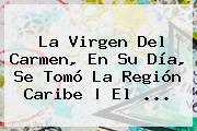 La <b>Virgen Del Carmen</b>, En Su Día, Se Tomó La Región Caribe   El <b>...</b>