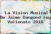 La Vision Musical De Jaime Dangond <b>rey Vallenato 2016</b>