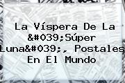 La Víspera De La &#039;<b>Súper Luna</b>&#039;, Postales En El Mundo