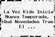 <b>La Voz Kids</b> Inicia Nueva Temporada, ¿Qué Novedades Trae El <b>...</b>