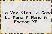 <b>La Voz Kids</b> Le Gana El Mano A Mano A Factor XF