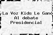 La Voz Kids Le Ganó Al <b>debate Presidencial</b>