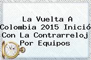 La <b>Vuelta A Colombia 2015</b> Inició Con La Contrarreloj Por Equipos