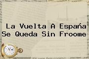 La <b>Vuelta A España</b> Se Queda Sin Froome
