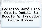 <b>Ladislao José Biro</b>: Google Dedica Su Doodle Al Fundador De La Birome