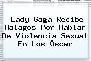 <b>Lady Gaga</b> Recibe Halagos Por Hablar De Violencia Sexual En Los Óscar
