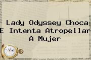 <b>Lady Odyssey</b> Choca E Intenta Atropellar A Mujer
