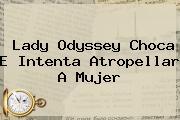 <b>Lady Odyssey</b> Choca E Intenta Atropellar A Mujer