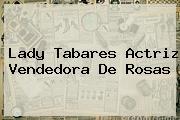 <b>Lady Tabares</b> Actriz Vendedora De Rosas
