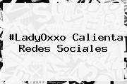 #<b>LadyOxxo</b> Calienta Redes Sociales