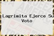 <b>Lagrimita</b> Ejerce Su Voto