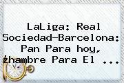 LaLiga: Real Sociedad-<b>Barcelona</b>: Pan Para <b>hoy</b>, ¿hambre Para El ...