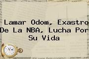 <b>Lamar Odom</b>, Exastro De La NBA, Lucha Por Su Vida