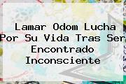 <b>Lamar Odom</b> Lucha Por Su Vida Tras Ser Encontrado Inconsciente