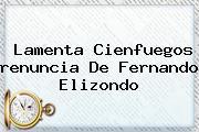 Lamenta Cienfuegos <b>renuncia</b> De <b>Fernando Elizondo</b>