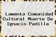 Lamenta Comunidad Cultural Muerte De <b>Ignacio Padilla</b>