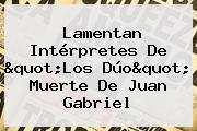 Lamentan Intérpretes De &quot;<b>Los Dúo</b>&quot; Muerte De <b>Juan Gabriel</b>