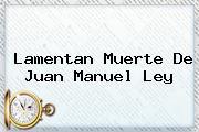 Lamentan Muerte De <b>Juan Manuel Ley</b>