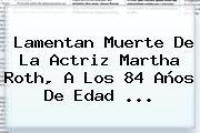 Lamentan Muerte De La Actriz <b>Martha Roth</b>, A Los 84 Años De Edad ...