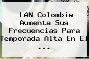<b>LAN Colombia</b> Aumenta Sus Frecuencias Para Temporada Alta En El <b>...</b>