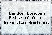 <b>Landon Donovan</b> Felicitó A La Selección Mexicana