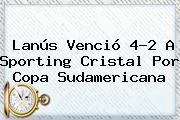 Lanús Venció 4-2 A Sporting Cristal Por Copa Sudamericana