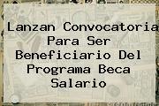 Lanzan Convocatoria Para Ser Beneficiario Del Programa <b>Beca Salario</b>