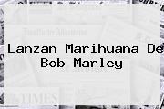 Lanzan Marihuana De <b>Bob Marley</b>