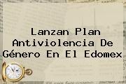 Lanzan Plan Antiviolencia De Género En El <b>Edomex</b>