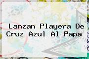 Lanzan Playera De <b>Cruz Azul</b> Al Papa