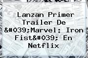 Lanzan Primer Trailer De &#039;Marvel: <b>Iron Fist</b>&#039; En Netflix