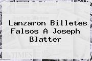 Lanzaron Billetes Falsos A <b>Joseph Blatter</b>