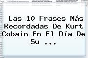 Las 10 Frases Más Recordadas De <b>Kurt Cobain</b> En El Día De Su <b>...</b>