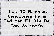 Las 10 Mejores Canciones Para Dedicar El <b>Día De San Valentín</b>