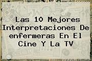 Las 10 Mejores Interpretaciones De <b>enfermeras</b> En El Cine Y La TV