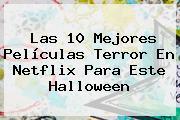 Las 10 Mejores Películas Terror En Netflix Para Este <b>Halloween</b>