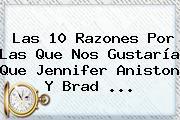 Las 10 Razones Por Las Que Nos Gustaría Que <b>Jennifer Aniston</b> Y Brad ...