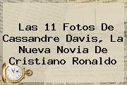 Las 11 Fotos De <b>Cassandre Davis</b>, La Nueva Novia De Cristiano Ronaldo