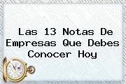<i>Las 13 Notas De Empresas Que Debes Conocer Hoy</i>