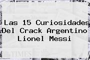 Las 15 Curiosidades Del Crack Argentino <b>Lionel Messi</b>