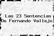 Las 23 Sentencias De <b>Fernando Vallejo</b>