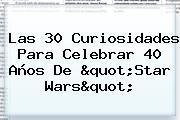 """Las 30 Curiosidades Para Celebrar 40 Años De """"<b>Star Wars</b>"""""""