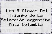 Las 5 Claves Del Triunfo De La Selección <b>argentina</b> Ante Colombia