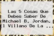 Las 5 Cosas Que Debes Saber De <b>Michael B</b>. <b>Jordan</b>, El Villano De La ...